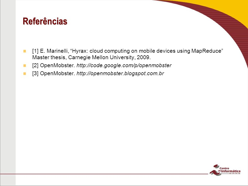 Referências [1] E. Marinelli, Hyrax: cloud computing on mobile devices using MapReduce Master thesis, Carnegie Mellon University, 2009.